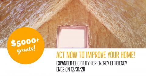 "Image of an attic with spray foam insulation with the text ""$5000+ grants"" and ""now is the time to improve your home - extra eligibility for energy efficiency ends on 12/31/20"